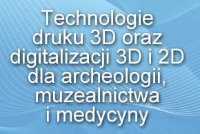 Technologie druku 3D oraz digitalizacji 3D i 2D dla archeologii, muzealnictwa i medycyny